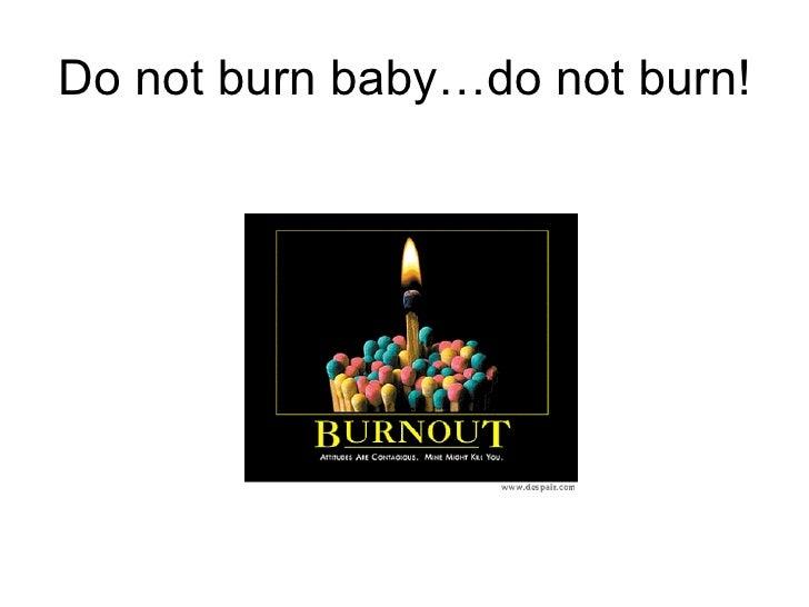 Do not burn baby…do not burn!