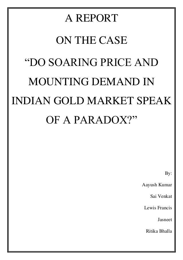 "A REPORT ON THE CASE ""DO SOARING PRICE AND MOUNTING DEMAND IN INDIAN GOLD MARKET SPEAK OF A PARADOX?""  By: Aayush Kumar Sa..."