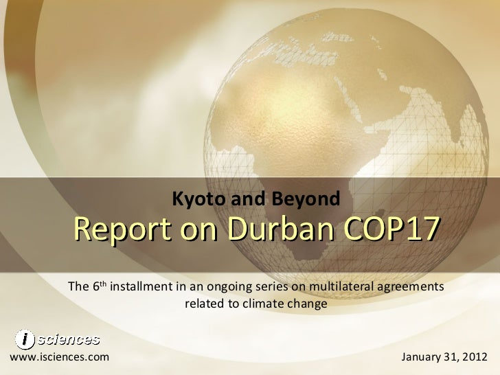 Report on Durban COP17 The 6 th  installment in an ongoing series on multilateral agreements related to climate change Kyo...
