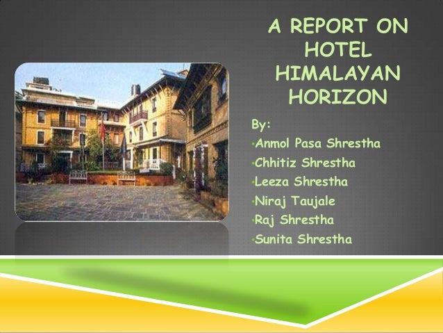 A REPORT ON     HOTEL   HIMALAYAN    HORIZONBy:•Anmol Pasa Shrestha•Chhitiz Shrestha•Leeza Shrestha•Niraj Taujale•Raj Shre...