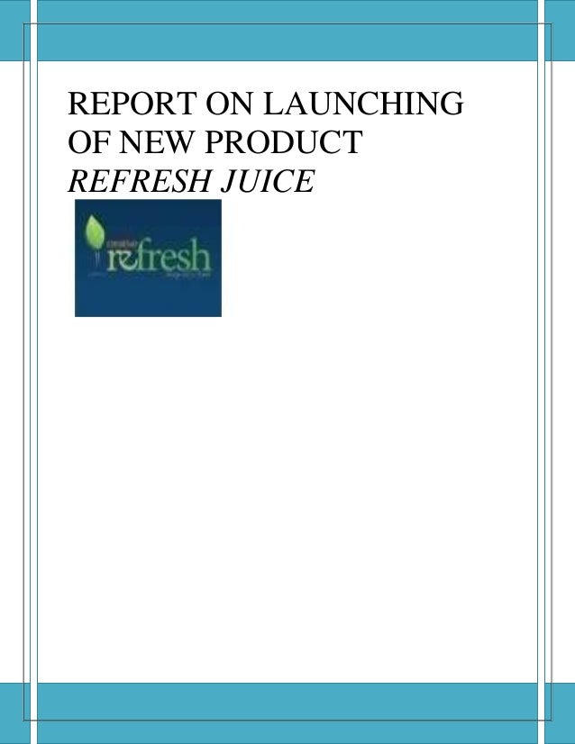REPORT ON LAUNCHINGOF NEW PRODUCTREFRESH JUICE
