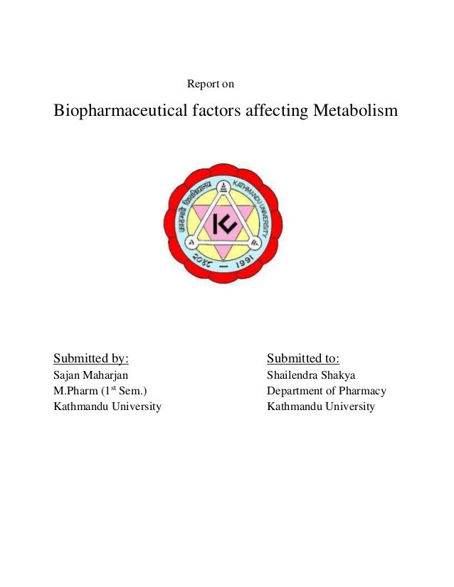 Report on  Biopharmaceutical factors affecting Metabolism  Submitted by:  Submitted to:  Sajan Maharjan M.Pharm (1st Sem.)...