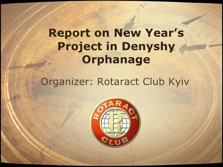 Report on New Year's   Project in Denyshy       Orphanage Organizer: Rotaract Club Kyiv