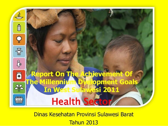 Report On The Achievement Of The Millennium Dvelopment Goals In West Sulawesi 2011  Health Sector Dinas Kesehatan Provinsi...
