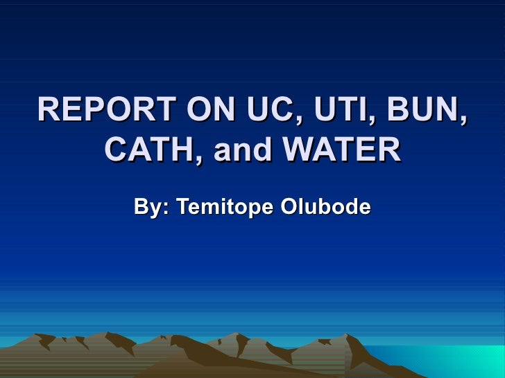 REPORT ON UC, UTI, BUN, CATH, and WATER By: Temitope Olubode