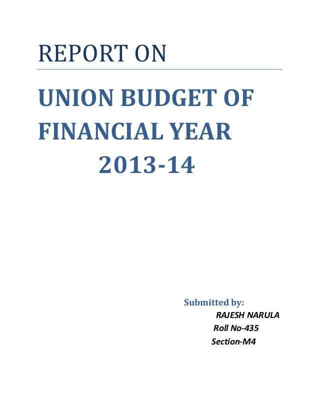 REPORT ON UNION BUDGET OF FINANCIAL YEAR 2013-14 Submitted by: RAJESH NARULA Roll No-435 Section-M4