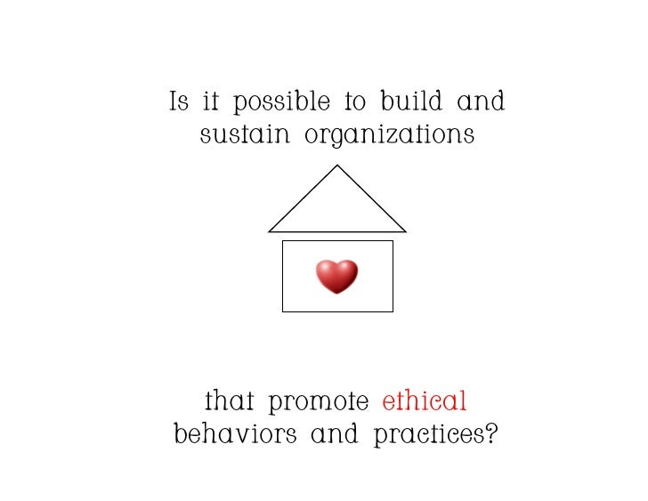 Is it possible to build and    sustain organizations       that promote ethical behaviors and practices?