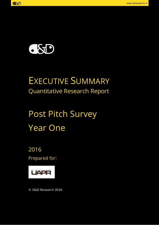www.ddresearch.ro EXECUTIVE SUMMARY Quantitative Research Report Post Pitch Survey Year One 2016 Prepared for: © D&D Resea...