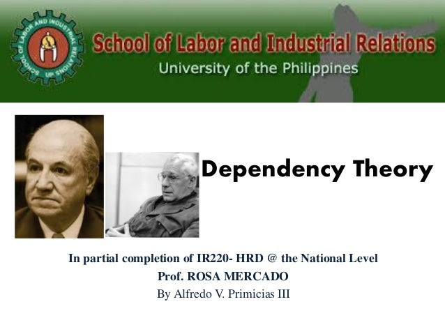 Dependency Theory In partial completion of IR220- HRD @ the National Level Prof. ROSA MERCADO By Alfredo V. Primicias III
