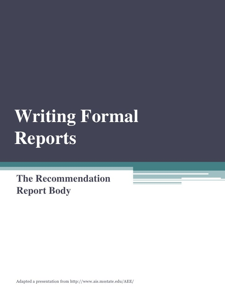 Writing Formal Reports  The Recommendation Report Body     Adapted a presentation from http://www.ais.msstate.edu/AEE/
