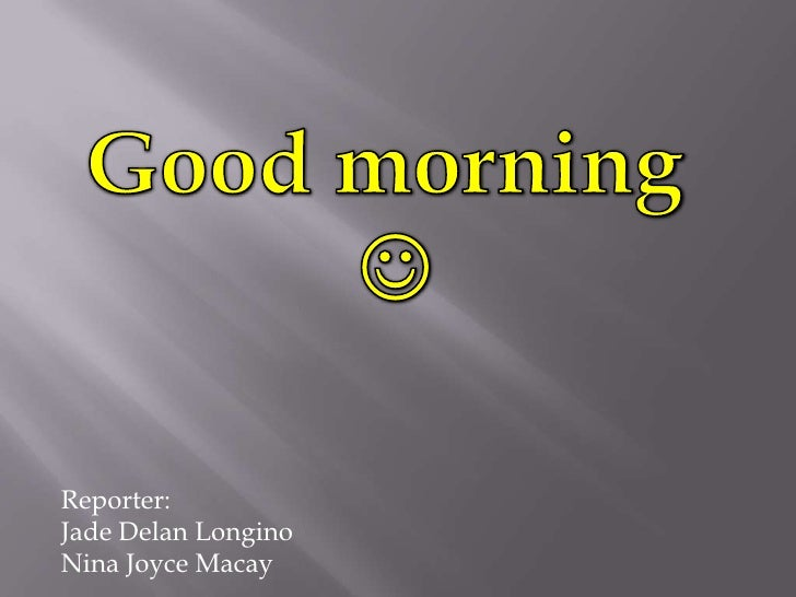 Good morning <br /><br />Reporter:<br />Jade DelanLongino<br />Nina Joyce Macay<br />
