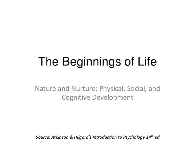 The Beginnings of LifeNature and Nurture; Physical, Social, and        Cognitive DevelopmentSource: Atkinson & Hilgard's I...