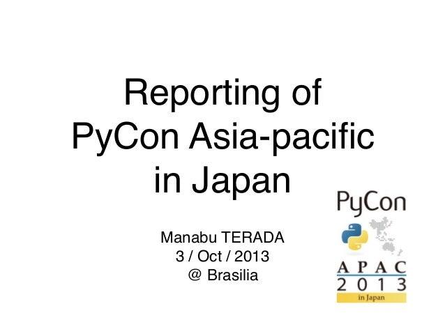 Reporting of PyCon Asia-pacific in Japan Manabu TERADA 3 / Oct / 2013 @ Brasilia
