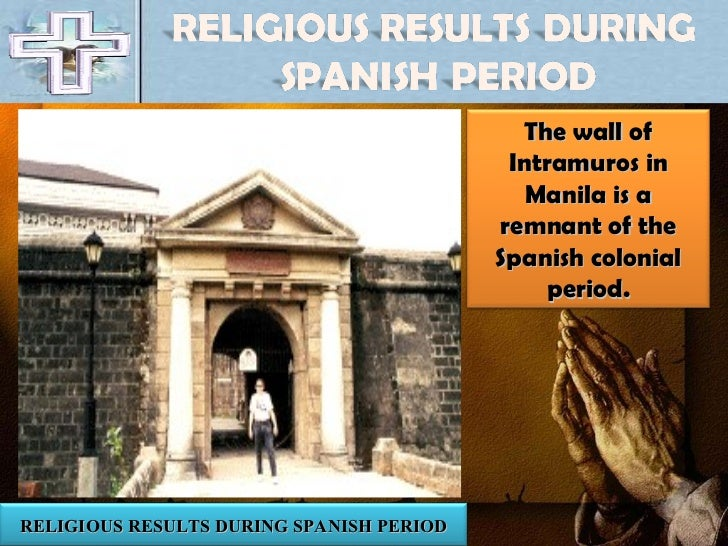 RELIGIOUS RESULTS DURING SPANISH PERIOD The wall of Intramuros in Manila is a remnant of the Spanish colonial period.