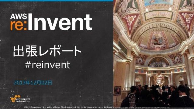 出張レポート #reinvent 2013年12月02日  © 2013 Amazon.com, Inc. and its affiliates. All rights reserved. May not be copied, modified...
