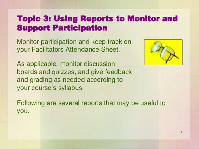 Topic 3: Using Reports to Monitor and Support Participation Monitor participation and keep track on your Facilitators Atte...