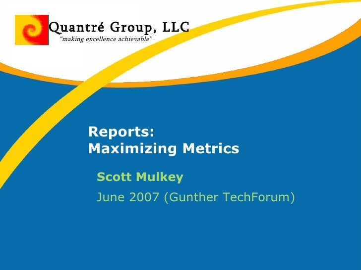 Reports: Maximizing Metrics <ul><li>Scott Mulkey </li></ul><ul><li>June 2007 (Gunther TechForum) </li></ul>Quantré Group, ...