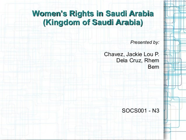 Womens Rights in Saudi Arabia  (Kingdom of Saudi Arabia)                          Presented by:                 Chavez, Ja...