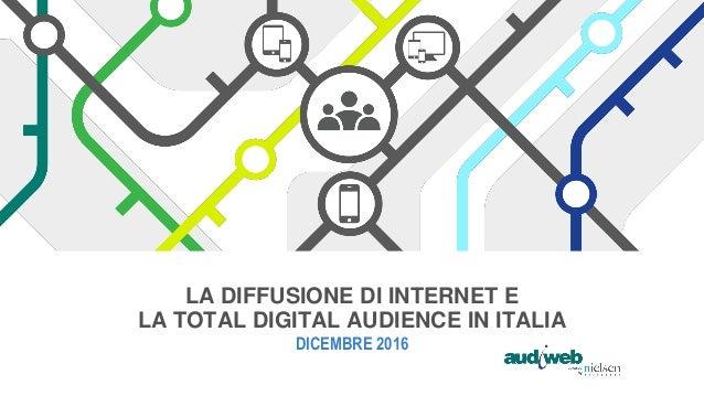 LA DIFFUSIONE DI INTERNET E LA TOTAL DIGITAL AUDIENCE IN ITALIA DICEMBRE 2016