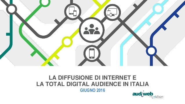 LA DIFFUSIONE DI INTERNET E LA TOTAL DIGITAL AUDIENCE IN ITALIA GIUGNO 2016