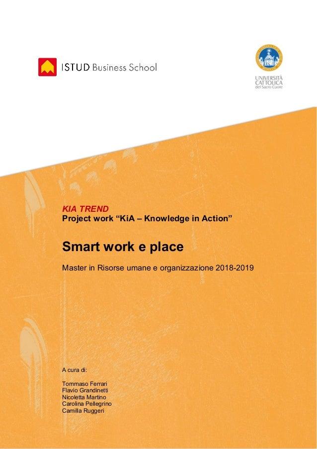 """KIA TREND Project work """"KiA – Knowledge in Action"""" Smart work e place Master in Risorse umane e organizzazione 2018-2019 A..."""