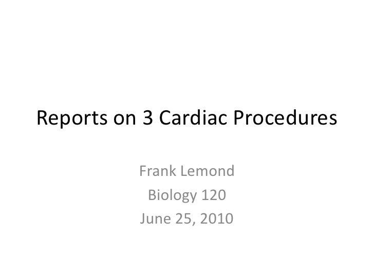 Reports on 3 Cardiac Procedures<br />Frank Lemond<br />Biology 120<br />June 25, 2010<br />