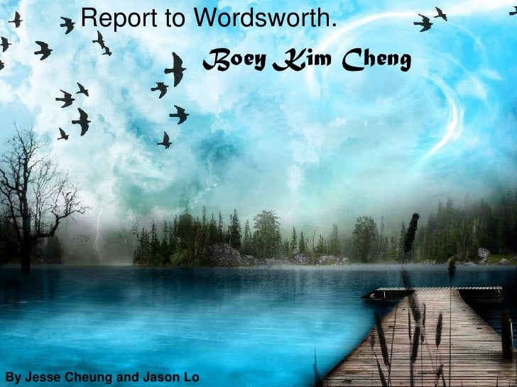 Report to Wordsworth.                                       <br />Boey Kim Cheng<br />By Jesse Cheung and Jason Lo<br />