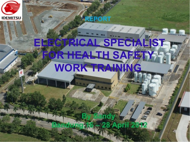 REPORT ELECTRICAL SPECIALIST FOR HEALTH SAFETY WORK TRAINING By Sandy Bandung,16 – 28 April 2012