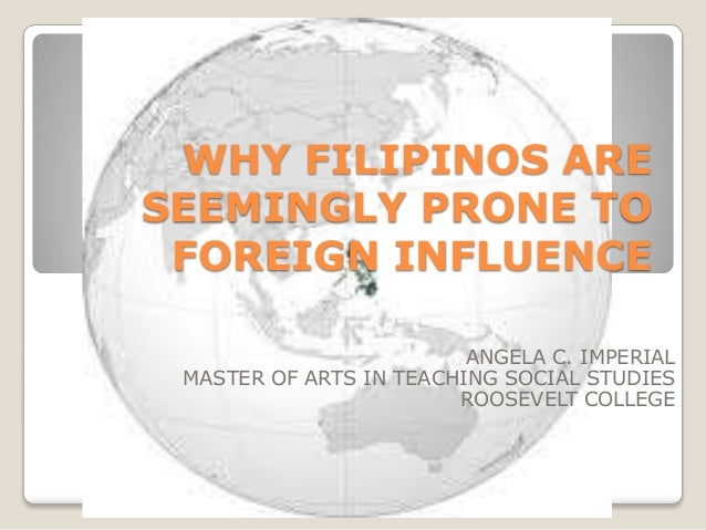 WHY FILIPINOS ARE SEEMINGLY PRONE TO FOREIGN INFLUENCE ANGELA C. IMPERIAL MASTER OF ARTS IN TEACHING SOCIAL STUDIES ROOSEV...