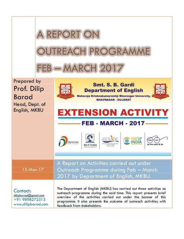 A REPORT ON OUTREACH PROGRAMME FEB – MARCH 2017 Prepared by Prof. Dilip Barad Head, Dept. of English, MKBU 15-Mar-17 A Rep...