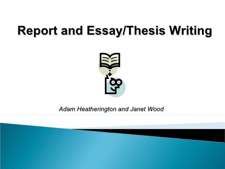 Report and Essay/Thesis Writing Adam Heatherington and Janet Wood