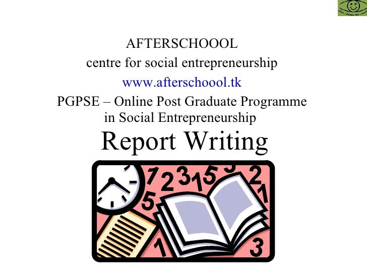 Report Writing AFTERSCHOOOL centre for social entrepreneurship www.afterschoool.tk PGPSE – Online Post Graduate Programme ...