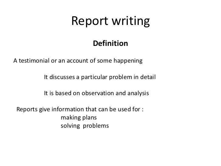 Report writing                             DefinitionA testimonial or an account of some happening           It discusses ...