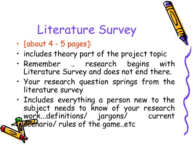 Literature Survey • [about 4 - 5 pages]: • includes theory part of the project topic • Remember .. research begins with Li...