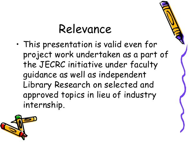 Relevance • This presentation is valid even for project work undertaken as a part of the JECRC initiative under faculty gu...