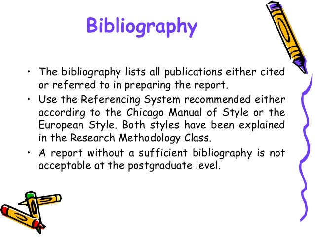 Bibliography • The bibliography lists all publications either cited or referred to in preparing the report. • Use the Refe...