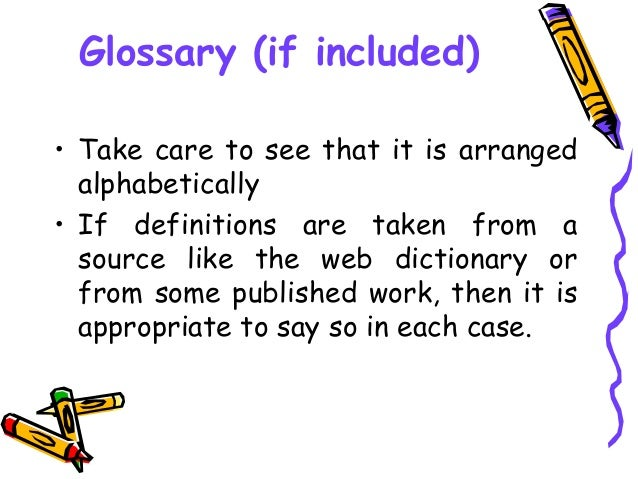 Glossary (if included) • Take care to see that it is arranged alphabetically • If definitions are taken from a source like...