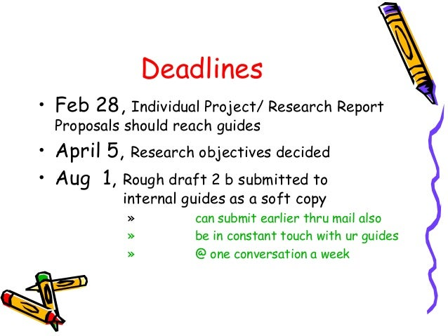 Deadlines • Feb 28, Individual Project/ Research Report Proposals should reach guides • April 5, Research objectives decid...