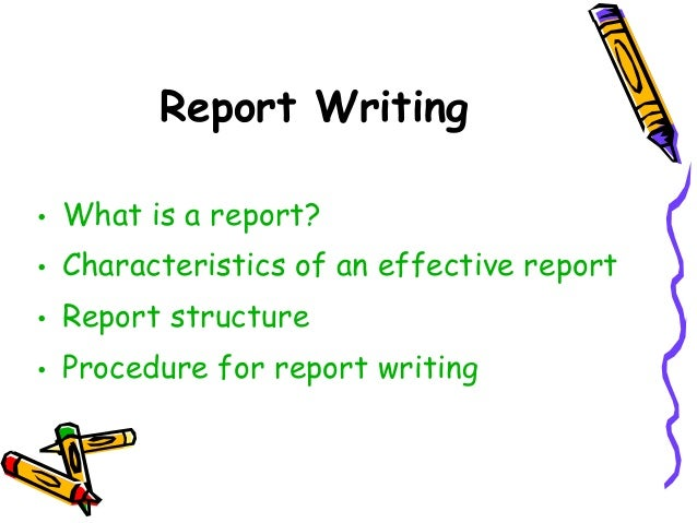 Report Writing • What is a report? • Characteristics of an effective report • Report structure • Procedure for report writ...