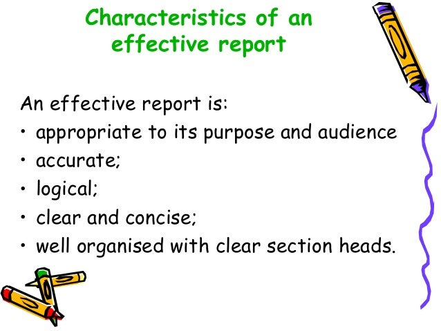 Characteristics of an effective report An effective report is: • appropriate to its purpose and audience • accurate; • log...