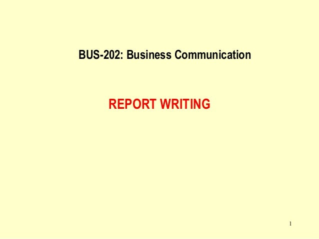 1 REPORT WRITING BUS-202: Business Communication