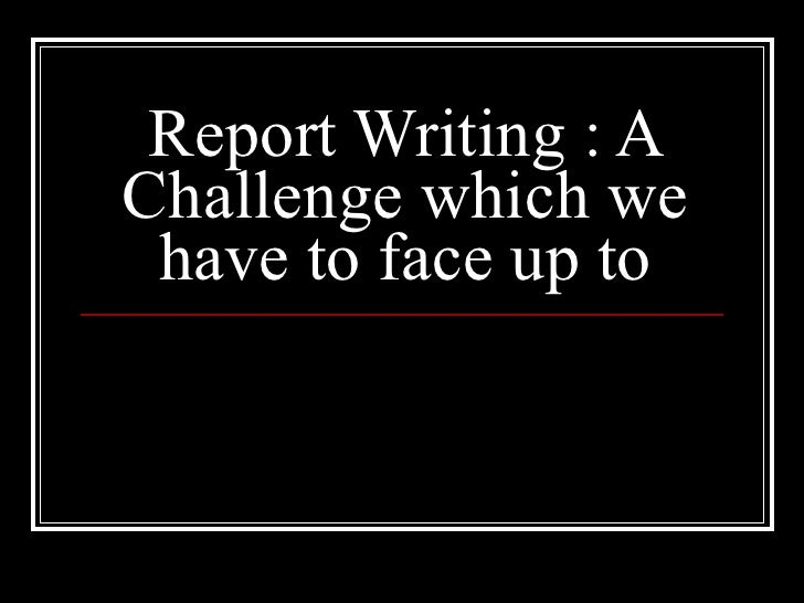 Report Writing : A Challenge which we have to face up to