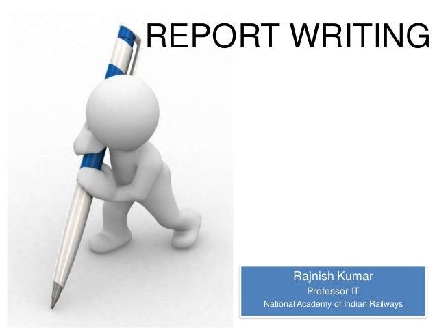 REPORT WRITING  Rajnish Kumar Professor IT National Academy of Indian Railways