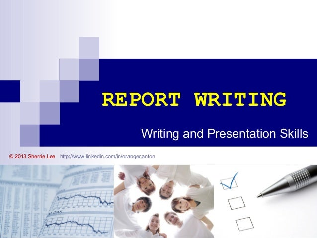 REPORT WRITING Writing and Presentation Skills © 2013 Sherrie Lee http://www.linkedin.com/in/orangecanton