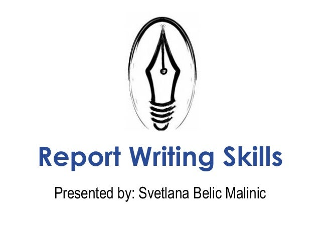 Report Writing Skills Presented by: Svetlana Belic Malinic