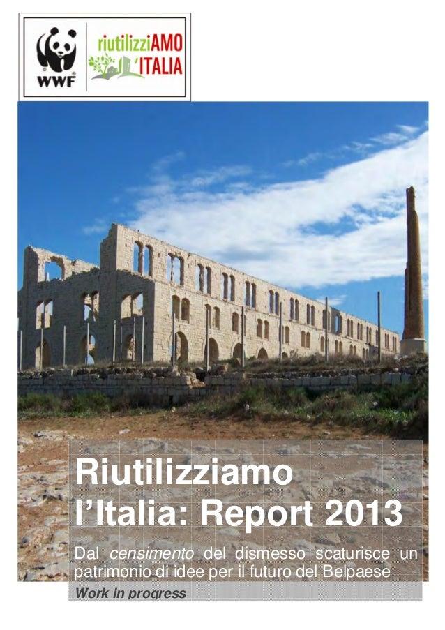 Riutilizziamol'Italia: Report 2013Dal censimento del dismesso scaturisce unpatrimonio di idee per il futuro del BelpaeseWo...