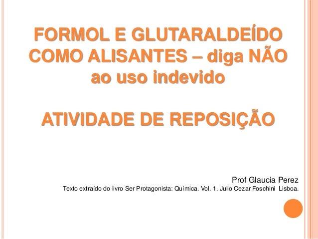 FORMOL E GLUTARALDEÍDOCOMO ALISANTES – diga NÃOao uso indevidoATIVIDADE DE REPOSIÇÃOProf Glaucia PerezTexto extraído do li...