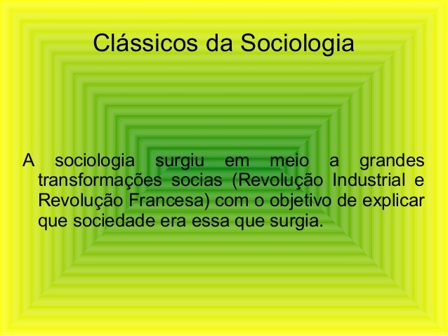 Clássicos da SociologiaA sociologia surgiu em meio a grandestransformações socias (Revolução Industrial eRevolução Frances...