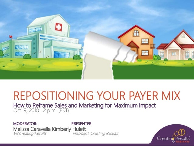 REPOSITIONING YOUR PAYER MIX How to Reframe Sales and Marketing for Maximum Impact Oct. 9, 2018 | 2 p.m. (EST) MODERATOR: ...