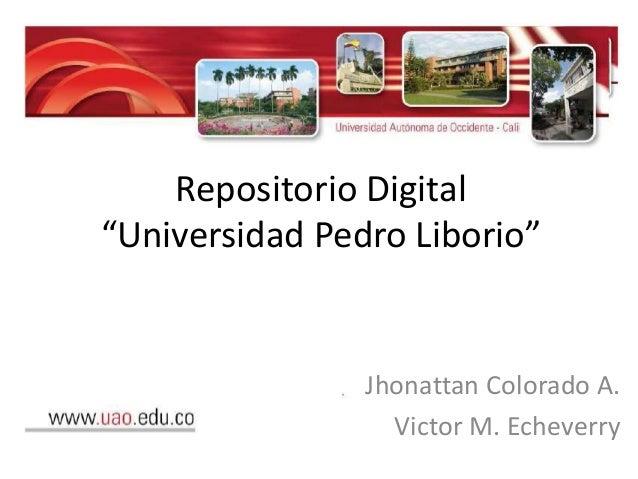"""Repositorio Digital """"Universidad Pedro Liborio"""" Jhonattan Colorado A. Victor M. Echeverry"""